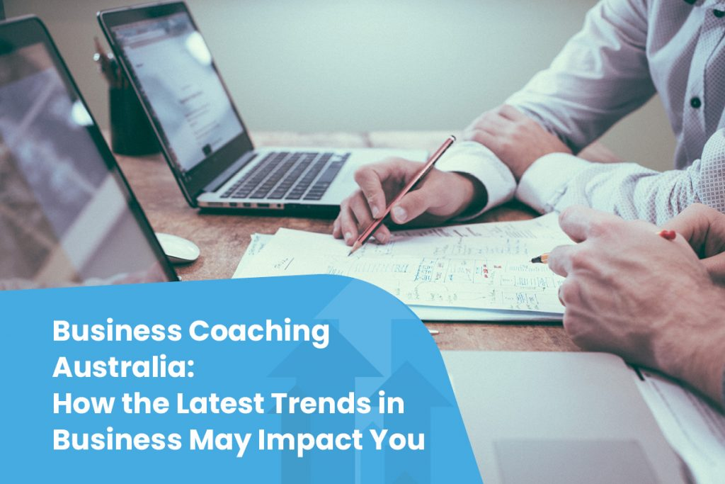 Business Coaching Australia: How the Latest Trends in Business May Impact You